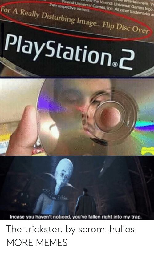 disturbing: ainment V  he Vivendi Universal Games flogo  vendi Universal Games, Inc All other trademarks a  their respective owners  For A Really Disturbing Imag...Flip Disc Over  PlayStation.2  NSN  Incase you haven't noticed, you've fallen right into my trap. The trickster. by scrom-hulios MORE MEMES