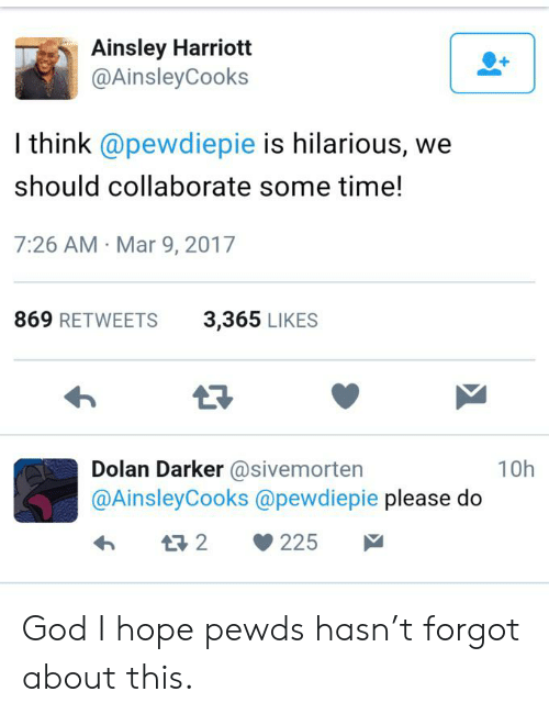 ainsley harriott: Ainsley Harriott  @Ainsley Cooks  I think @pewdiepie is hilarious, we  should collaborate some time!  7:26 AM Mar 9, 2017  869 RETWEETS  3,365 LIKES  Dolan Darker @sivemorten  @AinsleyCooks @pewdiepie please do  10h  t2  225 God I hope pewds hasn't forgot about this.
