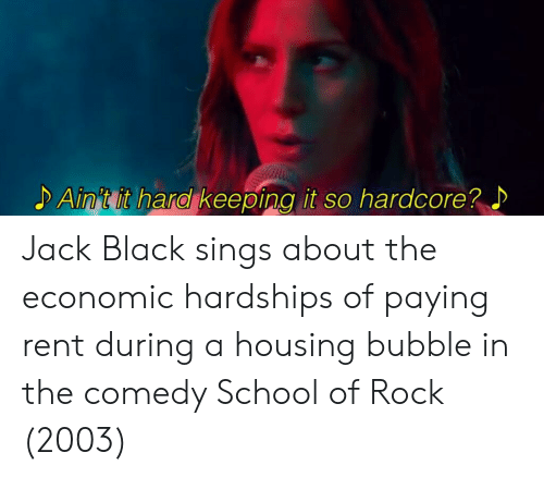 School of Rock: Ain't it hard keeping it so hardcore? Jack Black sings about the economic hardships of paying rent during a housing bubble in the comedy School of Rock (2003)