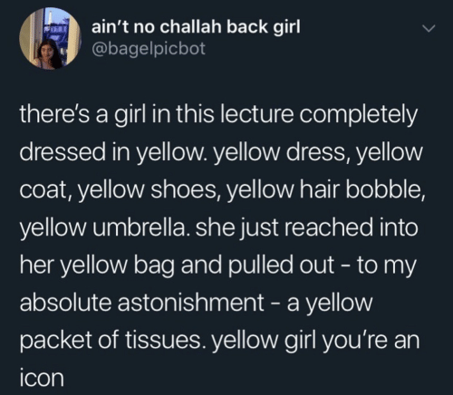 Shoes, Dress, and Girl: ain't no challah back girl  @bagelpicbot  there's a girl in this lecture completely  dressed in yellow. yellow dress, yellow  coat, yellow shoes, yellow hair bobble,  yellow umbrella. she just reached into  her yellow bag and pulled out - to my  absolute astonishment - a yellow  packet of tissues. yellow girl you're an  icon