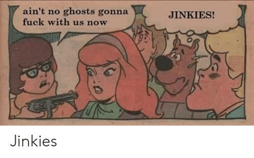 jinkies: ain't no ghosts gonna  fuck with us now  JINKIES! Jinkies