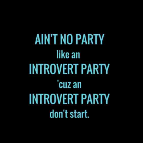 an introvert: AIN'T NO PARTY  like an  INTROVERT PARTY  cuz an  INTROVERT PARTY  don't start.