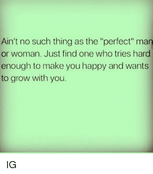 """Memes, Happy, and 🤖: Ain't no such thing as the """"perfect"""" man  or woman. Just find one who tries hard  enough to make you happy and wants  to grow with you. IG"""