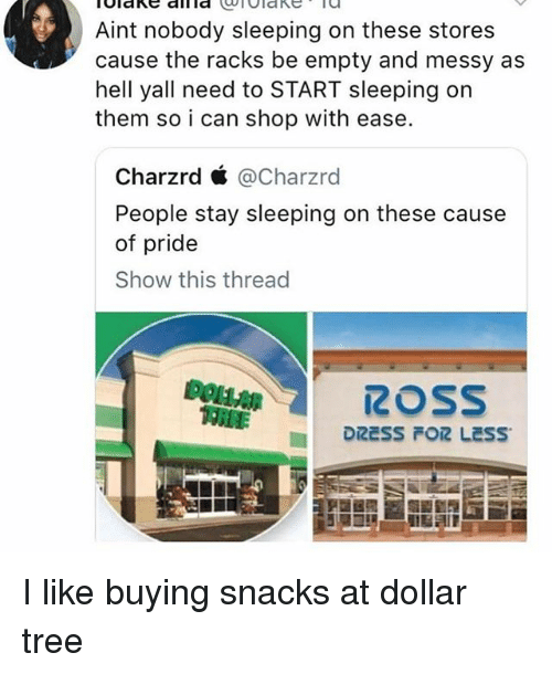 Dollar Tree, Tree, and Sleeping: Aint nobody sleeping on these stores  cause the racks be empty and messy as  hell yall need to START sleeping on  them so i can shop with ease.  Charzrd ć @Charzrd  People stay sleeping on these cause  of pride  Show this thread  ROSS I like buying snacks at dollar tree