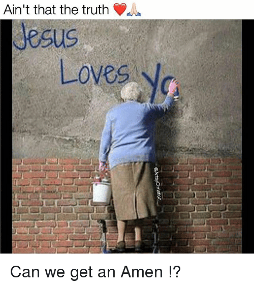 aint that the truth: Ain't that the truth  Jesus  Loves Can we get an Amen !?