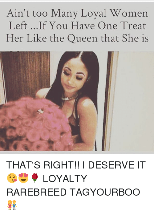 Memes, 🤖, and Queens: Ain't too Many Loyal Women  Left ...If You Have One Treat  Her Like the Queen that She is THAT'S RIGHT!! I DESERVE IT 😘😍🌹 LOYALTY RAREBREED TAGYOURBOO 👫