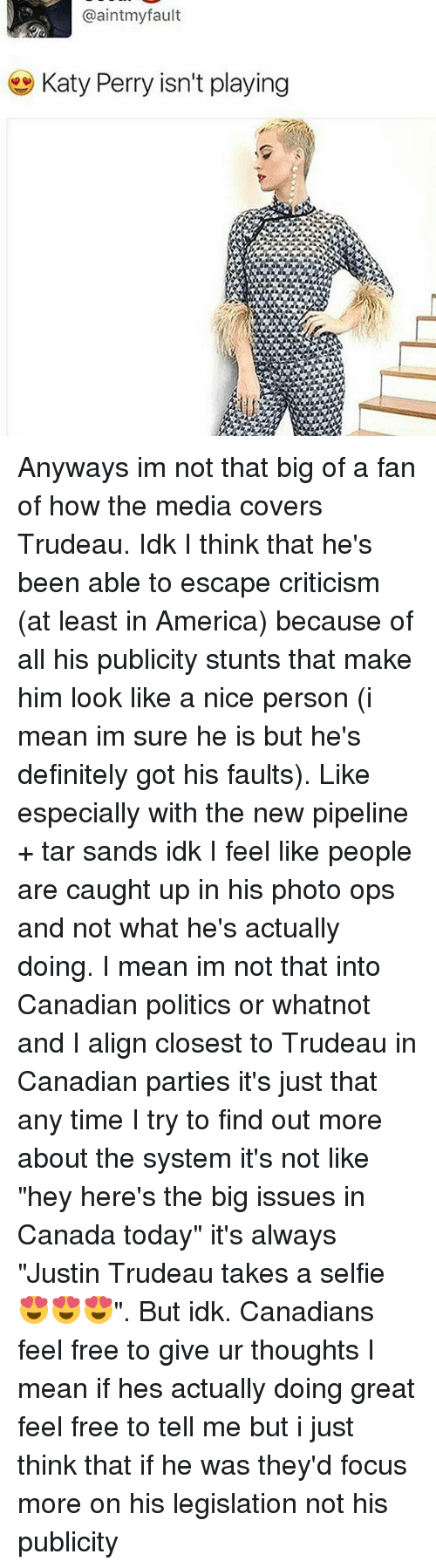 """Alignments: @aintmyfault  Katy Perry isn't playing Anyways im not that big of a fan of how the media covers Trudeau. Idk I think that he's been able to escape criticism (at least in America) because of all his publicity stunts that make him look like a nice person (i mean im sure he is but he's definitely got his faults). Like especially with the new pipeline + tar sands idk I feel like people are caught up in his photo ops and not what he's actually doing. I mean im not that into Canadian politics or whatnot and I align closest to Trudeau in Canadian parties it's just that any time I try to find out more about the system it's not like """"hey here's the big issues in Canada today"""" it's always """"Justin Trudeau takes a selfie 😍😍😍"""". But idk. Canadians feel free to give ur thoughts I mean if hes actually doing great feel free to tell me but i just think that if he was they'd focus more on his legislation not his publicity"""