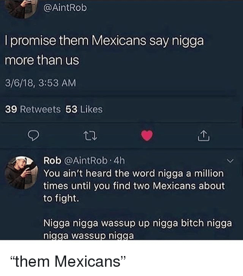 "Bitch, Memes, and Word: @AİntRob  l promise them Mexicans say nigga  more than us  3/6/18, 3:53 AM  39 Retweets 53 Likes  Rob @AintRob. 4h  You ain't heard the word nigga a million  times until you find two Mexicans about  to fight.  Nigga nigga wassup up nigga bitch nigga  igga wassup niaga ""them Mexicans"""