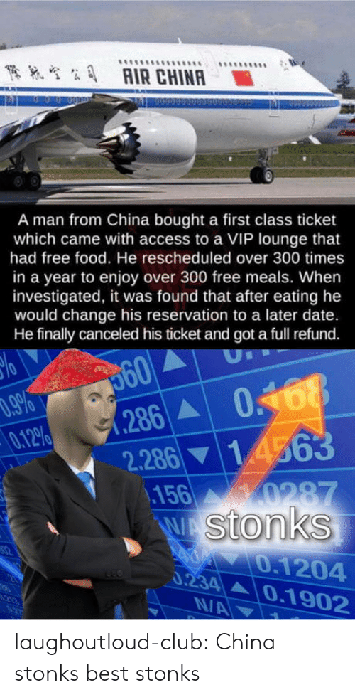 Refund: AIR CHINA  A man from China bought a first class ticket  which came with access to a VIP lounge that  had free food. He rescheduled over 300 times  in a year to enjoy over 300 free meals. When  investigated, it was found that after eating he  would change his reservation to a later date.  He finally canceled his ticket and got a full refund.  560  286 0468  .9%  0.12%  2.28614563  156 0287  W Stonks  0.1204  0.234 0.1902  N/A laughoutloud-club:  China stonks best stonks