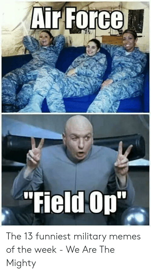 13 Funniest: Air Force  Field Op The 13 funniest military memes of the week - We Are The Mighty