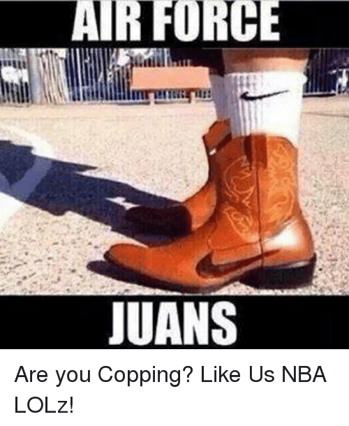 Air Force: AIR FORCE  JUANS Are you Copping?  Like Us NBA LOLz!