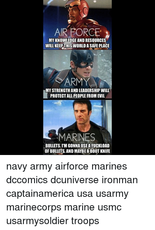 Memes, Army, and Air Force: AIR FORCE  MYKNOWLEDGE AND RESOURCES  WILL KEEP THISWORLDA SAFE PLACE  ARMY  MYSTRENGTH AND LEADERSHIPWILL  PROTECT ALL PEOPLE FROM EVIL  MARINES  BULLETS. IM GONNAUSEA FUCKLOAD  OF BULLETS AND MAYBEABOOT KNIFE navy army airforce marines dccomics dcuniverse ironman captainamerica usa usarmy marinecorps marine usmc usarmysoldier troops