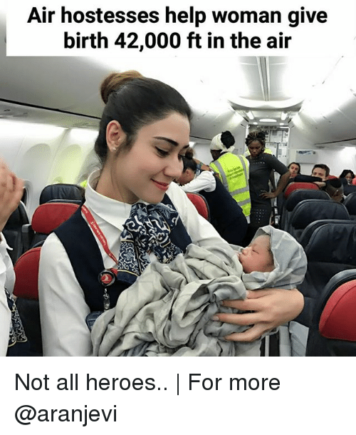 Memes, Help, and Heroes: Air hostesses help woman give  birth 42,000 ft in the air Not all heroes.. | For more @aranjevi
