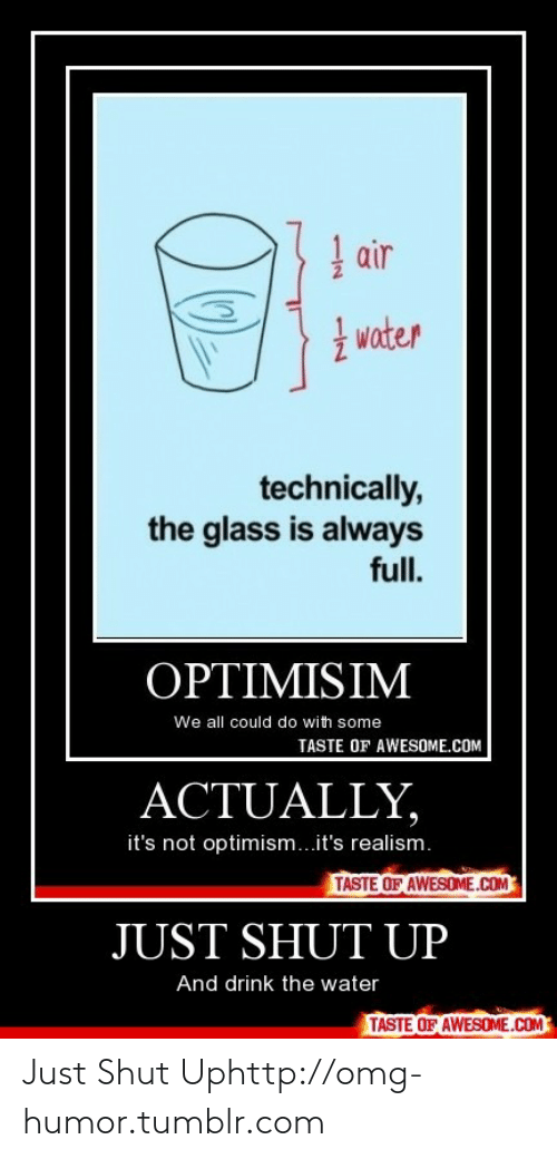 Just Shut: | air  I water  technically,  the glass is always  full.  OPTIMISIM  We all could do with some  TASTE OF AWESOME.COM  ACTUALLY,  it's not optimism...it's realism.  TASTE OF AWESOME.COM  JUST SHUT UP  And drink the water  TASTE OF AWESOME.COM Just Shut Uphttp://omg-humor.tumblr.com