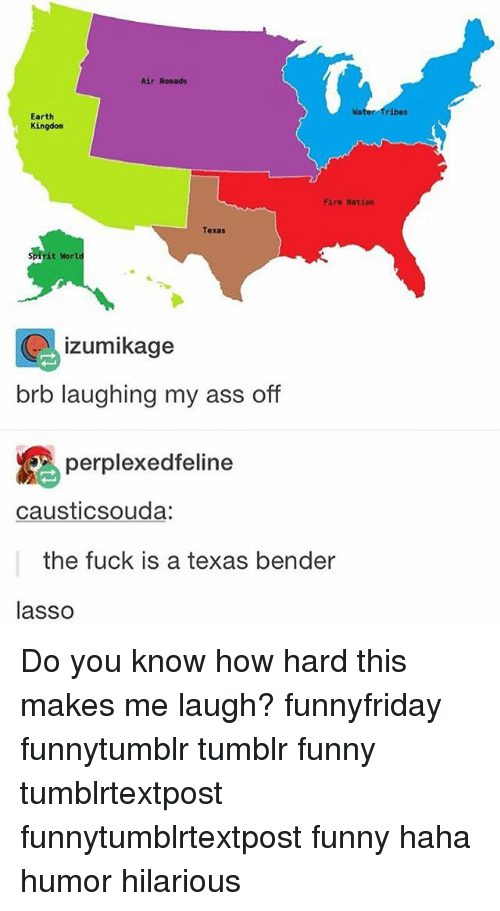 wors: Air Nomads  Earth  Kingdom  Fire Nation  it wor  izumikage  brb laughing my ass off  perplexed feline  causticsouda:  the fuck is a texas bender  lasso Do you know how hard this makes me laugh? funnyfriday funnytumblr tumblr funny tumblrtextpost funnytumblrtextpost funny haha humor hilarious