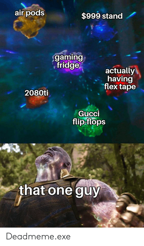 Gucci Flip Flops: air pods  $999 stand  gaming  fridge  actually  having  flex tape  2080ti  Gucci  flip flops  that one guy Deadmeme.exe