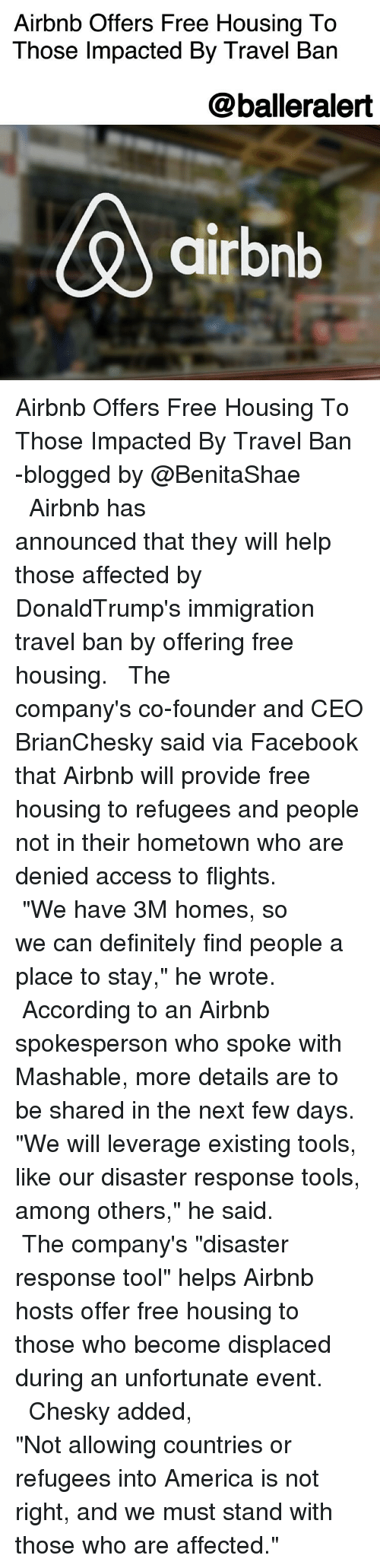 "Leverage: Airbnb Offers Free Housing To  Those Impacted By Travel Ban  @balleralert  airbnb Airbnb Offers Free Housing To Those Impacted By Travel Ban -blogged by @BenitaShae ⠀⠀⠀⠀⠀⠀⠀⠀⠀ ⠀⠀⠀⠀⠀⠀⠀⠀⠀ Airbnb has announced that they will help those affected by DonaldTrump's immigration travel ban by offering free housing. ⠀⠀⠀⠀⠀⠀⠀⠀⠀ ⠀⠀⠀⠀⠀⠀⠀⠀⠀ The company's co-founder and CEO BrianChesky said via Facebook that Airbnb will provide free housing to refugees and people not in their hometown who are denied access to flights. ⠀⠀⠀⠀⠀⠀⠀⠀⠀ ⠀⠀⠀⠀⠀⠀⠀⠀⠀ ""We have 3M homes, so we can definitely find people a place to stay,"" he wrote. ⠀⠀⠀⠀⠀⠀⠀⠀⠀ ⠀⠀⠀⠀⠀⠀⠀⠀⠀ According to an Airbnb spokesperson who spoke with Mashable, more details are to be shared in the next few days. ""We will leverage existing tools, like our disaster response tools, among others,"" he said. ⠀⠀⠀⠀⠀⠀⠀⠀⠀ ⠀⠀⠀⠀⠀⠀⠀⠀⠀ The company's ""disaster response tool"" helps Airbnb hosts offer free housing to those who become displaced during an unfortunate event. ⠀⠀⠀⠀⠀⠀⠀⠀⠀ ⠀⠀⠀⠀⠀⠀⠀⠀⠀ Chesky added, ""Not allowing countries or refugees into America is not right, and we must stand with those who are affected."""