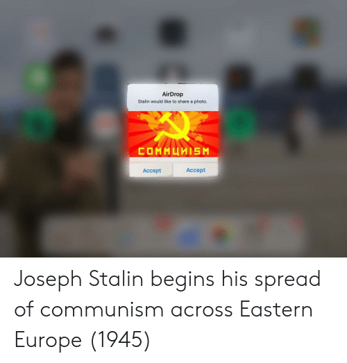 stalin: AirDrop  Stalin would like to share a photo  Accept  Accept Joseph Stalin begins his spread of communism across Eastern Europe (1945)