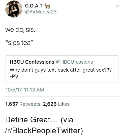 Blackpeopletwitter, Sex, and Define: @AirMecca23  we do, SIS.  *sips tea*  HBCU Confessions @HBCUfessions  Why don't guys text back after great sex???  -PV  10/5/17, 11:13 AM  1,657 Retweets 2,626 Likes <p>Define Great… (via /r/BlackPeopleTwitter)</p>