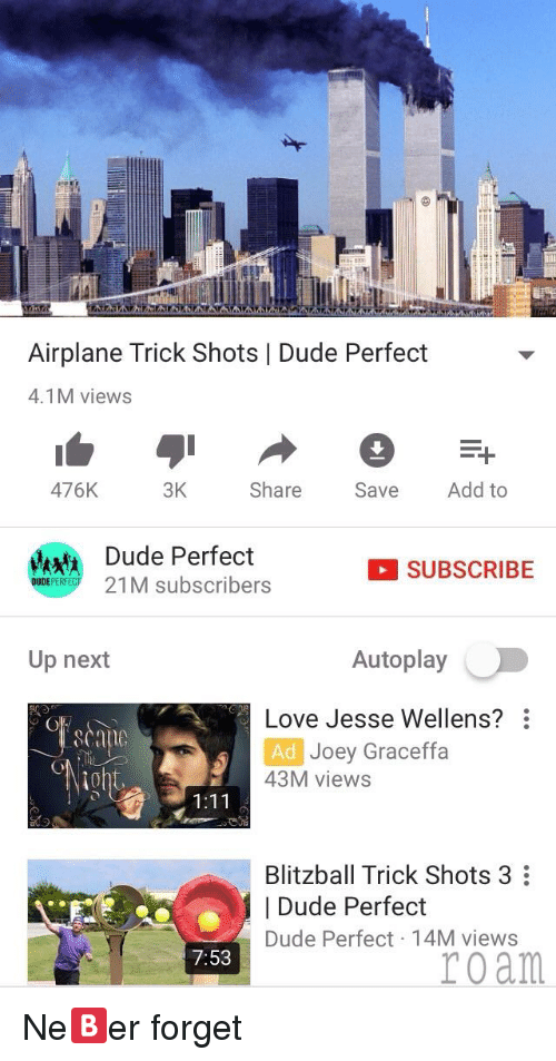 graceffa: Airplane Trick Shots | Dude Perfect  4.1M views  476K  3K Share Se Add to  Mk Dude Perfect  DUDEPERECT2  SUBSCRIBE  21M subscribers  Up next  Autoplay  Love Jesse Wellens?  Ad  Joey Graceffa  10  43M views  1:11  Blitzball Trick Shots 3  | Dude Perfect  Dude Perfect 14M views  7:53  roam