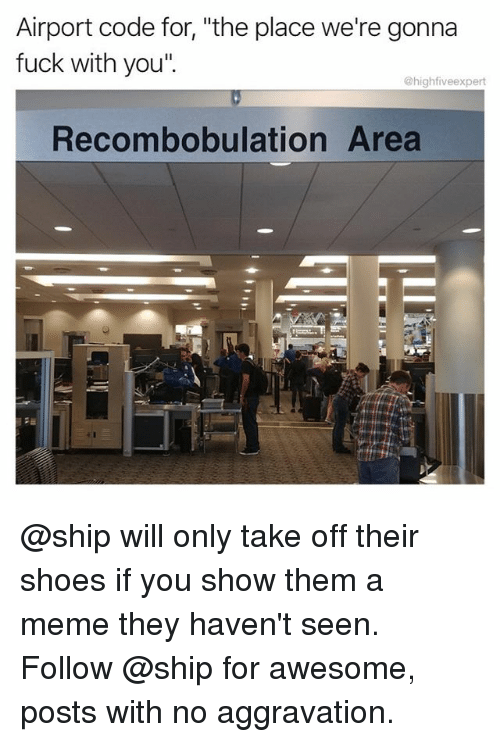 "Meme, Memes, and Shoes: Airport code for, ""the place we're gonna  fuck with you""  @highfiveexpert  Recombobulation Area @ship will only take off their shoes if you show them a meme they haven't seen. Follow @ship for awesome, posts with no aggravation."