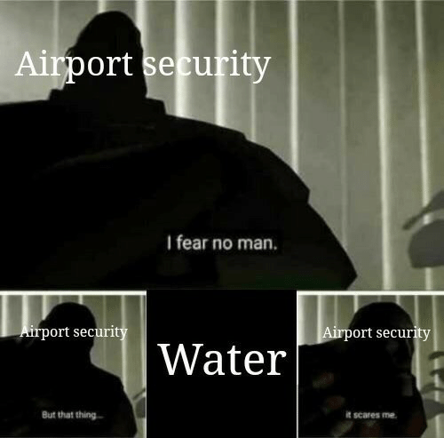 ort: Airport security  I fear no man.  Airport securi  ort securit  Water  But that thing  it scares me