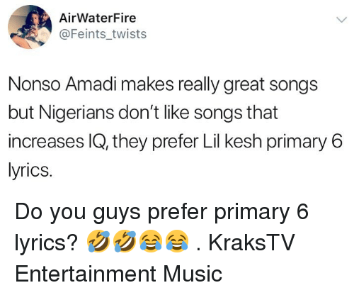 twists: AirWaterFire  @Feints_twists  Nonso Amadi makes really great songs  but Nigerians don't like songs that  increases IQ, they prefer Lil kesh primary6  lyrics. Do you guys prefer primary 6 lyrics? 🤣🤣😂😂 . KraksTV Entertainment Music
