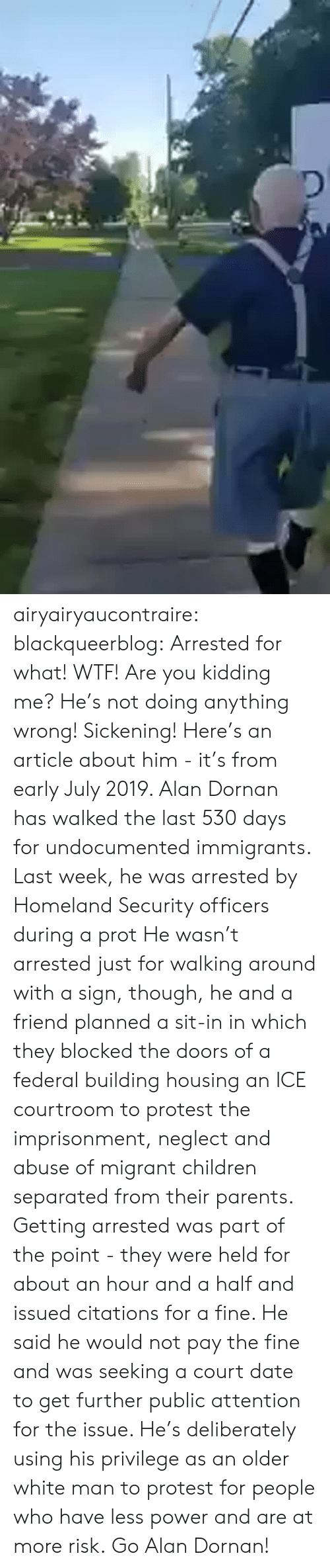 Immigrants: airyairyaucontraire:  blackqueerblog:  Arrested for what! WTF! Are you kidding me? He's not doing anything wrong! Sickening!  Here's an article about him - it's from early July 2019.  Alan Dornan has walked the last 530 days for undocumented immigrants. Last week, he was arrested by Homeland Security officers during a prot He wasn't arrested just for walking around with a sign, though, he and a friend planned a sit-in in which they blocked the doors of a federal building housing an ICE courtroom to protest the imprisonment, neglect and abuse of migrant children separated from their parents.  Getting arrested was part of the point - they were held for about an hour and a half and issued citations for a fine. He said he would not pay the fine and was seeking a court date to get further public attention for the issue.  He's deliberately using his privilege as an older white man to protest for people who have less power and are at more risk. Go Alan Dornan!