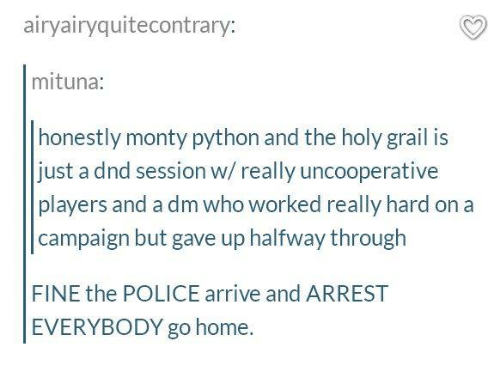 Memes, Police, and Home: airyairyquitecontrary:  mituna:  honestly monty python and the holy grail is  just a dnd session w/really uncooperative  players and a dm who worked really hard on a  campaign but gave up halfway through  FINE the POLICE arrive and ARREST  EVERYBODY go home.