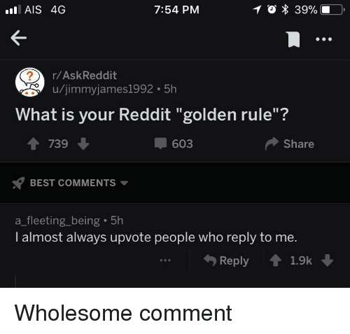 "Golden Rule: AIS 4G  7:54 PM  r/AskReddit  u/jimmyjames1992 5h  What is your Reddit ""golden rule""?  1 739  603  Share  BEST COMMENTS  a_fleeting_being 5h  I almost always upvote people who reply to me.  Reply 1.9k <p>Wholesome comment</p>"
