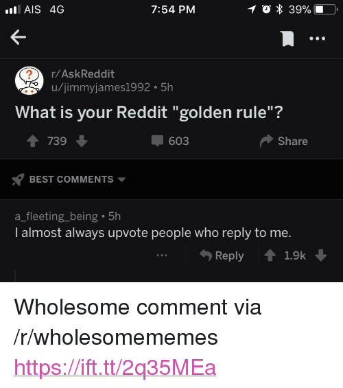 "Golden Rule: AIS 4G  7:54 PM  r/AskReddit  u/jimmyjames1992 5h  What is your Reddit ""golden rule""?  1 739  603  Share  BEST COMMENTS  a_fleeting_being 5h  I almost always upvote people who reply to me.  Reply 1.9k <p>Wholesome comment via /r/wholesomememes <a href=""https://ift.tt/2q35MEa"">https://ift.tt/2q35MEa</a></p>"
