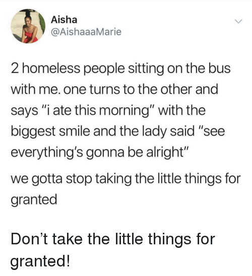 "aisha: Aisha  @AishaaaMarie  2 homeless people sitting on the bus  with me. one turns to the other and  says ""i ate this morning"" with the  biggest smile and the lady said ""see  everything's gonna be alright""  we gotta stop taking the little things for  granted Don't take the little things for granted!"