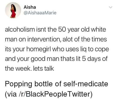 aisha: Aisha  @AishaaaMarie  alcoholism isnt the 50 year old white  man on intervention, alot of the times  its your homegirl who uses liq to cope  and your good man thats lit 5 days of  the week. lets tallk <p>Popping bottle of self-medicate (via /r/BlackPeopleTwitter)</p>