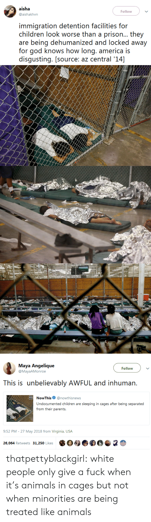 Minorities: aisha  Follow  @aishakhvn  immigration detention facilities for  children look worse than a prison... they  are being dehumanized and locked away  for god knows how long. america is  disgusting. [source: az central '14]   Maya Angelique  @MayaAMonroe  Follow  This is unbelievably AWFUL and inhuman.  oThis@nowthisnews  Undocumented children are sleeping in cages after being separated  from their parents.  9:52 PM-27 May 2018 from Virginia, USA  26,064 Retweets 31,250 Likes  ·04.  R thatpettyblackgirl:   white people only give a fuck when it's animals in cages but not when minorities are being treated like animals