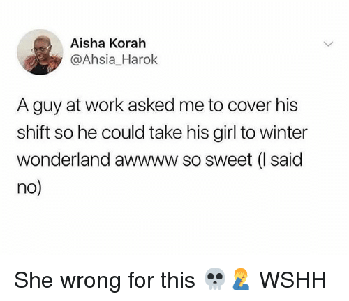 aisha: Aisha Korah  @Ahsia_Harok  A guy at work asked me to cover his  shift so he could take his girl to winter  wonderland awwww so sweet (I said  no) She wrong for this 💀🤦‍♂️ WSHH