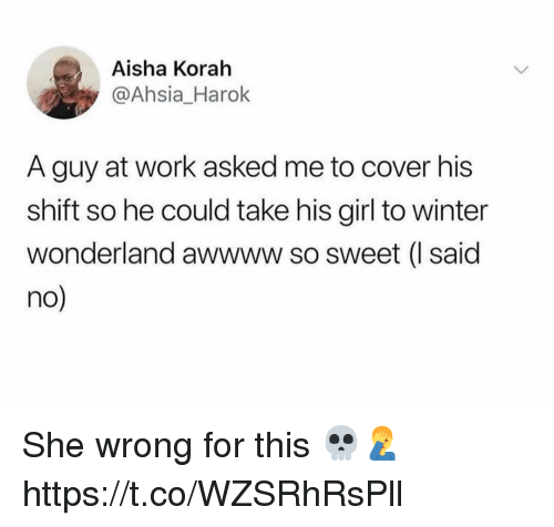 Winter, Work, and Girl: Aisha Korah  @Ahsia_Harok  A guy at work asked me to cover his  shift so he could take his girl to winter  wonderland awwww so sweet (I said  no She wrong for this 💀🤦‍♂️ https://t.co/WZSRhRsPll