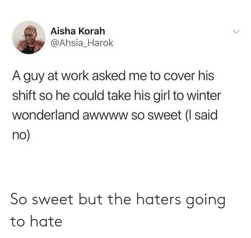 aisha: Aisha Korah  @Ahsia_Harok  A guy at work asked me to cover his  shift so he could take his girl to winter  wonderland awwww so sweet (I said  no So sweet but the haters going to hate