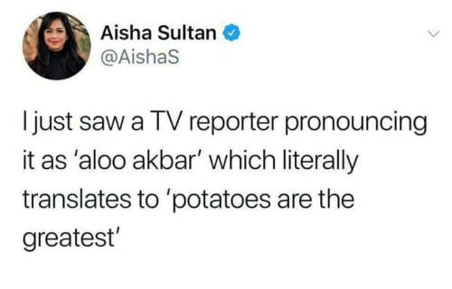 aisha: Aisha Sultan  @AishaS  I just saw a TV reporter pronouncing  it as 'aloo akbar' which literally  translates to 'potatoes are the  greatest