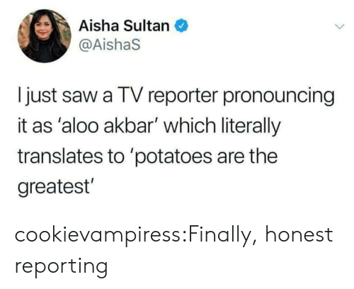 aisha: Aisha Sultan  @AishaS  I just saw a TV reporter pronouncing  it as 'aloo akbar' which literally  translates to 'potatoes are the  greatest cookievampiress:Finally, honest reporting