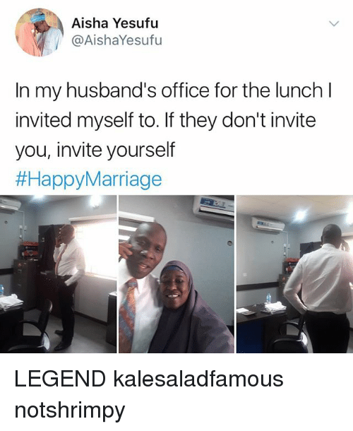 aisha: Aisha Yesufu  @AishaYesufu  In my husband's office for the lunch l  invited myself to. If they don't invite  you, invite yourself  LEGEND kalesaladfamous notshrimpy
