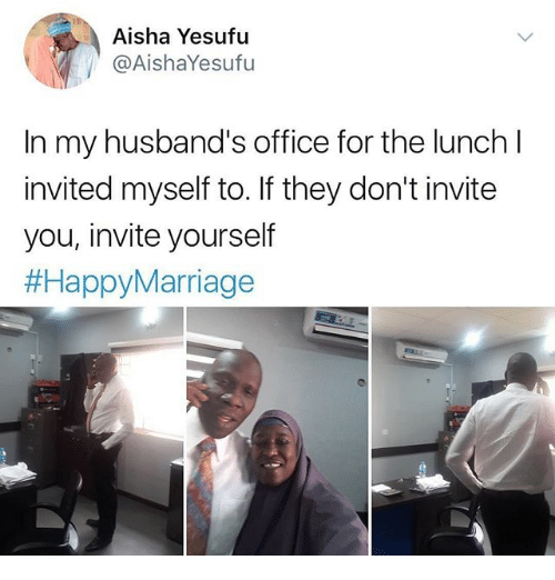 aisha: Aisha Yesufu  @AishaYesufu  In my husband's office for the lunch l  invited myself to. If they don't invite  you, invite yourself