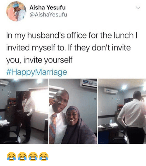 aisha: Aisha Yesufu  @AishaYesufu  In my husband's office for the lunch l  invited myself to. If they don't invite  you, invite yourself  😂😂😂😂
