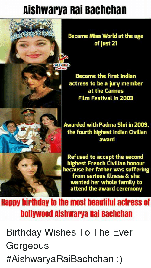 Beautiful, Birthday, and Family: Aishwarya Rai Bachchan  Became Miss World at the age  of just 21  HIN  Became the first Indian  actress to be a jury member  at the Cannes  Film Festival in 2003  Awarded with Padma Shri in 2009,  the fourth highest Indian Civilian  award  Refused to accept the second  highest French Civilian honour  because her father was suffering  from serious illness&she  wanted her whole family to  attend the award ceremony  Happy birthday to the most beautiful actress of  bollywood Aishwarya Rai Bachchan Birthday Wishes To The Ever Gorgeous #AishwaryaRaiBachchan :)