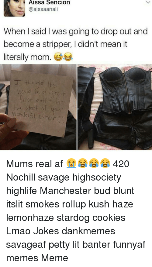 Blunts, Memes, and Strippers: Aissa Sencion  @aissaanali  When said I was going to drop out and  become a stripper, l didn't mean it  literally mom  Wo vlo  ish outfit  our  Wonderful Cuheer Mums real af 😭😂😂😂 420 Nochill savage highsociety highlife Manchester bud blunt itslit smokes rollup kush haze lemonhaze stardog cookies Lmao Jokes dankmemes savageaf petty lit banter funnyaf memes Meme