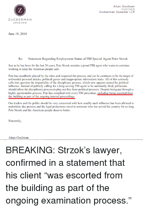 Fbi, Lawyer, and Pressure: Aitan Goelman  PARTNER  Zuckerman Spaeder LLP  ZUCKERMAN  SPAEDER  June 19, 2018  Re:  Statement Regarding Employment Status of FBI Special Agent Peter Strzok  Just as he has been for the last 20 years, Pete Strzok remains a proud FBI agent who wants to continue  working to keep the American people safe  Pete has steadfastly played by the rules and respected the process, and yet he continues to be the target of  unfounded personal attacks, political games and inappropriate information leaks. All of this seriously  calls into question the impartiality of the disciplinary process, which now appears tainted by political  influence. Instead of publicly calling for a long-serving FBI agent to be summarily fired, politicians  should allow the disciplinary process to play out free from political pressure. Despite being put through a  highly questionable process, Pete has complied with every FBI procedure, including being escorted from  the building as part of the ongoing internal proceedings  Our leaders and the public should be very concerned with how readily such influence has been allowed to  undermine due process and the legal protections owed to someone who has served his country for so long.  Pete Strzok and the American people deserve better  Sincerely,  Aitan Goelman