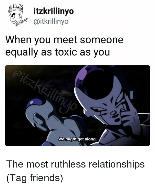 Friends, Relationships, and Ruthless: aitkrillinyo  When you meet someone  equally as toxic as you  We might get along. The most ruthless relationships (Tag friends)