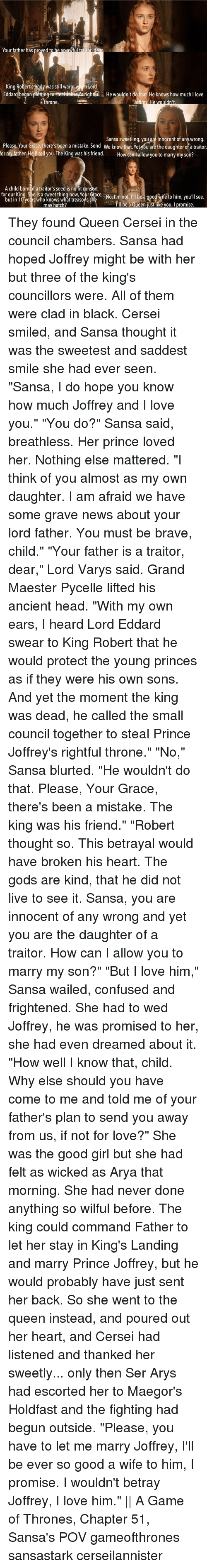 """Lord Varis: aitor  Your father has proved to  dea  King Roberts body was still war  Lord  Eddard began plotting to Steal Joffrey grightful He wouldn't do  that He knows how much Ilove  throne  Joffr  Sansa sweetling, you are innocent of any wrong.  Please, Your Grace, there's been a mistake. Send We know that Yetyou are the daughter of a traitor.  for my father. He tell you. The King was his friend  How can allow you to marry my son?  A child born of a traitor's seed is no fit consort  for our King. She is a sweet thing now, Your Grace,  but in 10 years who knows what treasons she Nor Lot be good Wite to him  Tll be a Queen justlike you, I promise.  may hatch? They found Queen Cersei in the council chambers. Sansa had hoped Joffrey might be with her but three of the king's councillors were. All of them were clad in black. Cersei smiled, and Sansa thought it was the sweetest and saddest smile she had ever seen. """"Sansa, I do hope you know how much Joffrey and I love you."""" """"You do?"""" Sansa said, breathless. Her prince loved her. Nothing else mattered. """"I think of you almost as my own daughter. I am afraid we have some grave news about your lord father. You must be brave, child."""" """"Your father is a traitor, dear,"""" Lord Varys said. Grand Maester Pycelle lifted his ancient head. """"With my own ears, I heard Lord Eddard swear to King Robert that he would protect the young princes as if they were his own sons. And yet the moment the king was dead, he called the small council together to steal Prince Joffrey's rightful throne."""" """"No,"""" Sansa blurted. """"He wouldn't do that. Please, Your Grace, there's been a mistake. The king was his friend."""" """"Robert thought so. This betrayal would have broken his heart. The gods are kind, that he did not live to see it. Sansa, you are innocent of any wrong and yet you are the daughter of a traitor. How can I allow you to marry my son?"""" """"But I love him,"""" Sansa wailed, confused and frightened. She had to wed Joffrey, he was promised to her, she had e"""