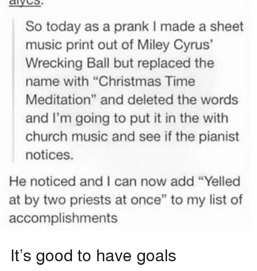 """wrecking: aives  So today as a prank I made a sheet  music print out of Miley Cyrus'  Wrecking Ball but replaced the  name with """"Christmas Time  Meditation"""" and deleted the words  and I'm going to put it in the with  church music and see if the pianist  notices.  He noticed and I can now add """"Yelled  at by two priests at once"""" to my list of  accomplishments It's good to have goals"""