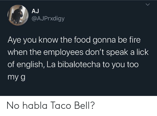 lick: AJ  @AJPrxdigy  Aye you know the food gonna be fire  when the employees don't speak a lick  of english, La bibalotecha to you too  my g No habla Taco Bell?