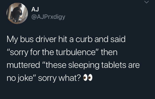 """no joke: AJ  @AJPrxdigy  My bus driver hit a curb and said  """"sorry for the turbulence"""" then  muttered """"these sleeping tablets are  no joke"""" sorry what?9"""